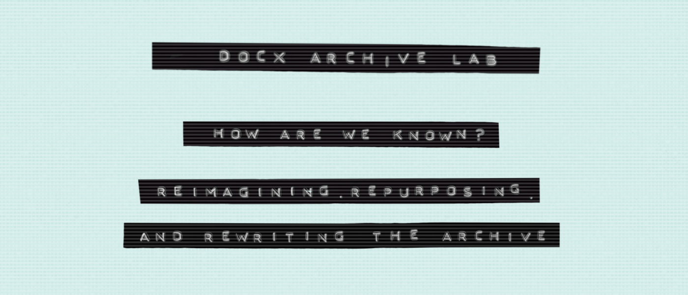 Banner reads: DocX Archive Lab: How Are We Known? Reimagining, Repurposing, and Rewriting the Archive